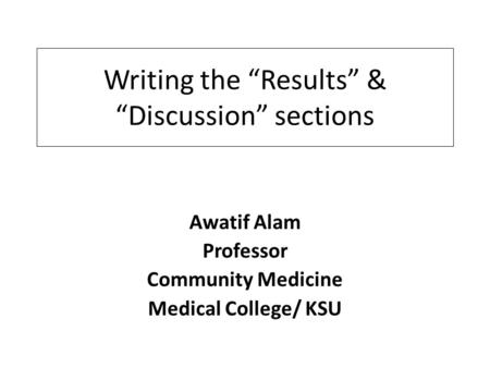 "Writing the ""Results"" & ""Discussion"" sections Awatif Alam Professor Community Medicine Medical College/ KSU."