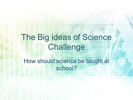 The Big ideas of Science Challenge How should science be taught at school?