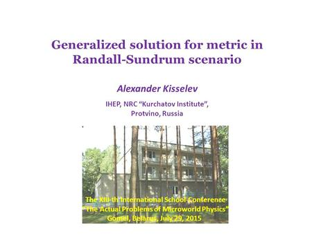 "Generalized solution for metric in Randall-Sundrum scenario Alexander Kisselev IHEP, NRC ""Kurchatov Institute"", Protvino, Russia The XIII-th International."