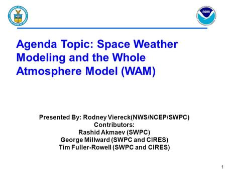 1 Agenda Topic: Space Weather Modeling and the Whole Atmosphere Model (WAM) Presented By: Rodney Viereck(NWS/NCEP/SWPC) Contributors: Rashid Akmaev (SWPC)