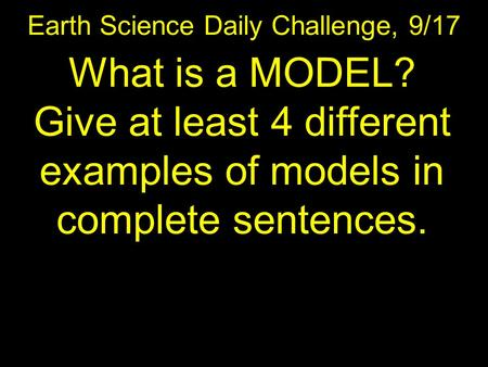 Earth Science Daily Challenge, 9/17 What is a MODEL? Give at least 4 different examples of models in complete sentences.
