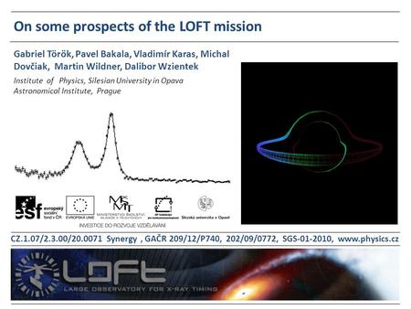 On some prospects of the LOFT mission Institute of Physics, Silesian University in Opava Astronomical Institute, Prague Gabriel Török, Pavel Bakala, Vladimír.