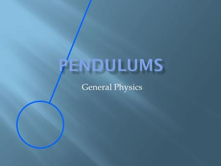 General Physics.  A motion that that is regular and repeating  Examples  Circular motion  Mass bouncing up and down on a spring  Pendulums.