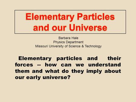 Elementary particles and their forces -- how can we understand them and what do they imply about our early universe? Barbara Hale Physics Department Missouri.