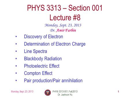 1 PHYS 3313 – Section 001 Lecture #8 Monday, Sept. 23, 2013 Dr. Amir Farbin Discovery of Electron Determination of Electron Charge Line Spectra Blackbody.