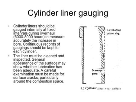 Cylinder liner gauging Cylinder liners should be gauged internally at fixed intervals during overhaul (6000-8000 hours) to measure accurately the increase.