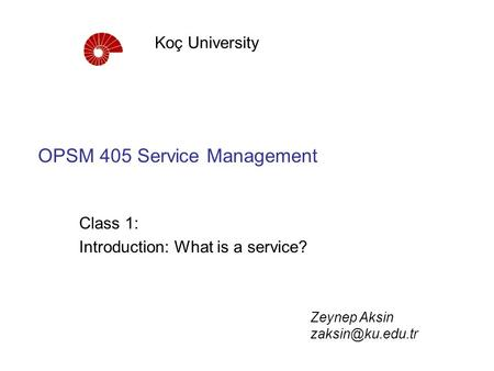 OPSM 405 Service Management Class 1: Introduction: What is a service? Koç University Zeynep Aksin