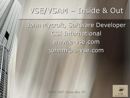 WAVV 2007, Green Bay, WI VSE/VSAM – Inside & Out John Mycroft, Software Developer CSI International