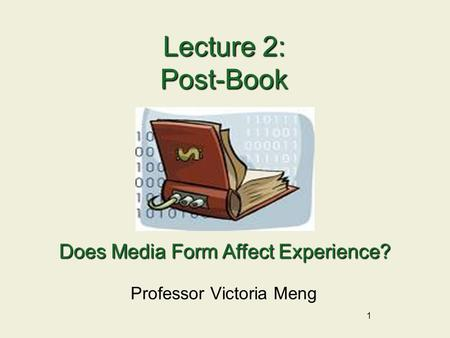 1 Lecture 2: Post-Book Professor Victoria Meng Does Media Form Affect Experience?