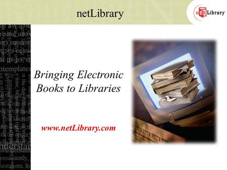 Bringing Electronic Books to Libraries www.netLibrary.com netLibrary.