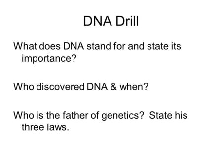 DNA Drill What does DNA stand for and state its importance? Who discovered DNA & when? Who is the father of genetics? State his three laws.