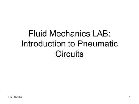 ENTC-3031 Fluid Mechanics LAB: Introduction to Pneumatic Circuits.
