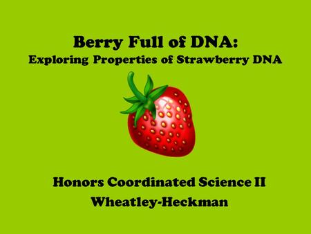 Berry Full of DNA: Exploring Properties of Strawberry DNA Honors Coordinated Science II Wheatley-Heckman.