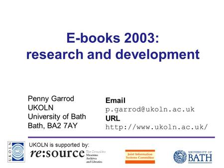 A centre of expertise in digital information managementwww.ukoln.ac.uk E-books 2003: research and development Penny Garrod UKOLN University of Bath Bath,