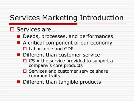 Services Marketing Introduction  Services are… Deeds, processes, and performances A critical component of our economy  Labor force and GDP Different.