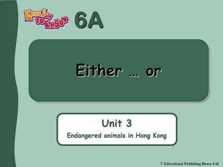 6A © Educational Publishing House Ltd Either … or Unit 3 Endangered animals in Hong Kong.
