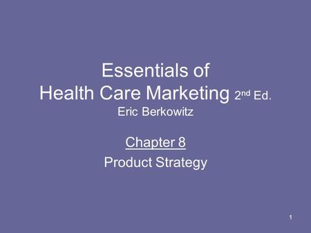 1 Essentials of Health Care Marketing 2 nd Ed. Eric Berkowitz Chapter 8 Product Strategy.