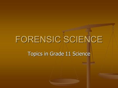 FORENSIC SCIENCE Topics in Grade 11 Science. COURSE DESCRIPTION Forensic science is the application of scientific disciplines to law. You will finally.