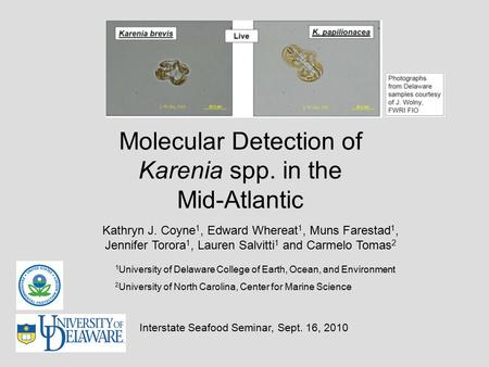 Molecular Detection of Karenia spp. in the Mid-Atlantic Kathryn J. Coyne 1, Edward Whereat 1, Muns Farestad 1, Jennifer Torora 1, Lauren Salvitti 1 and.