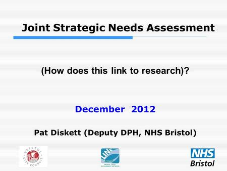 Joint Strategic Needs Assessment (How does this link to research)? December 2012 Pat Diskett (Deputy DPH, NHS Bristol)