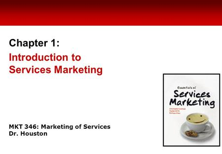 MKT 346: Marketing of Services Dr. Houston Chapter 1: Introduction to Services Marketing.