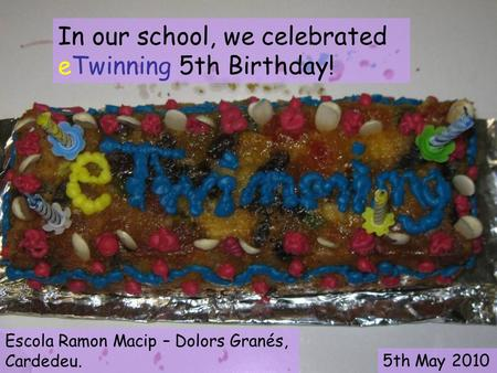 In our school, we celebrated eTwinning 5th Birthday! Escola Ramon Macip – Dolors Granés, Cardedeu. 5th May 2010.