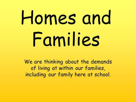 We are thinking about the demands of living at within our families, including our family here at school. Homes and Families.