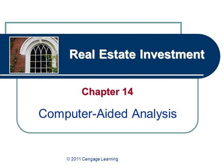 Real Estate Investment Chapter 14 Computer-Aided Analysis © 2011 Cengage Learning.