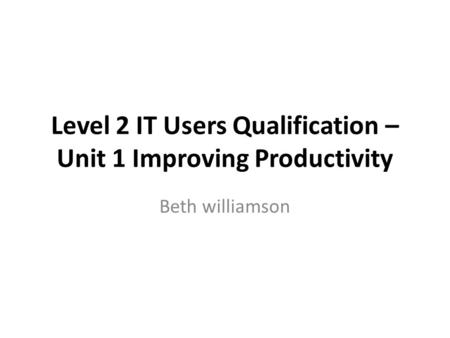 Level 2 IT Users Qualification – Unit 1 Improving Productivity Beth williamson.