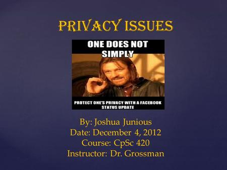 Privacy issues By: Joshua Junious Date: December 4, 2012 Course: CpSc 420 Instructor: Dr. Grossman.