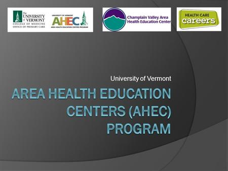 University of Vermont. Overview of AHEC  Improves access to quality healthcare through its focus on workforce development, including: Health Careers.