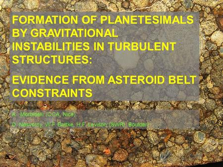 FORMATION OF PLANETESIMALS BY GRAVITATIONAL INSTABILITIES IN TURBULENT STRUCTURES: EVIDENCE FROM ASTEROID BELT CONSTRAINTS A.Morbidelli (OCA, Nice) D.