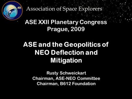 Rusty Schweickart Chairman, ASE-NEO Committee Chairman, B612 Foundation ASE and the Geopolitics of NEO Deflection and Mitigation ASE XXII Planetary Congress.