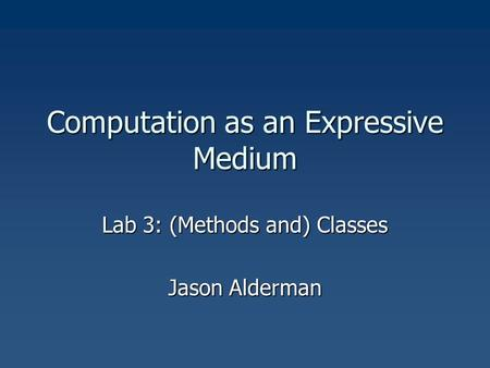 Computation as an Expressive Medium Lab 3: (Methods and) Classes Jason Alderman.