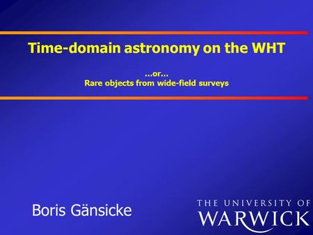 Time-domain astronomy on the WHT Boris Gänsicke …or… Rare objects from wide-field surveys.