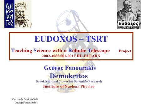 Outreach, 24-Apr-2004 George Fanourakis EUDOXOS – TSRT Teaching Science with a Robotic Telescope Project 2002-4085/001-001 EDU-ELEARN Demokritos Greek.