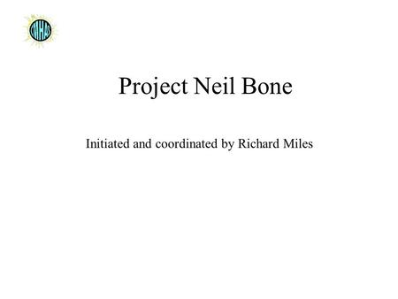 Project Neil Bone Initiated and coordinated by Richard Miles.