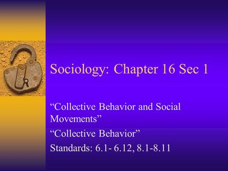 "Sociology: Chapter 16 Sec 1 ""Collective Behavior and Social Movements"" ""Collective Behavior"" Standards: 6.1- 6.12, 8.1-8.11."