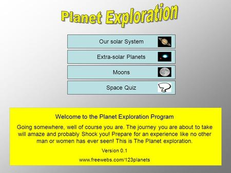 Our solar System Extra-solar Planets Moons Space Quiz Welcome to the Planet Exploration Program Going somewhere, well of course you are. The journey you.