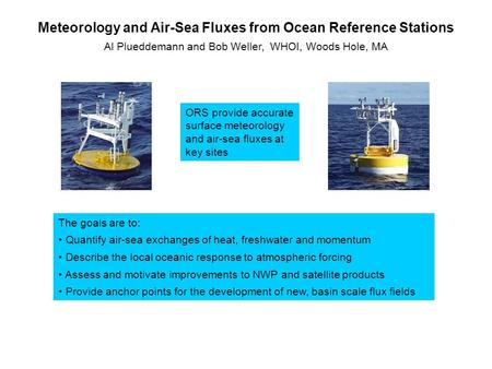 Meteorology and Air-Sea Fluxes from Ocean Reference Stations Al Plueddemann and Bob Weller, WHOI, Woods Hole, MA ORS provide accurate surface meteorology.