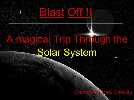 Blast Off !! A magical Trip Through the Solar System Created by Miss Crowley.