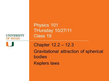 Physics 101 THursday 10/27/11 Class 19 Chapter 12.2 – 12.3 Gravitational attraction of spherical bodies Keplers laws.