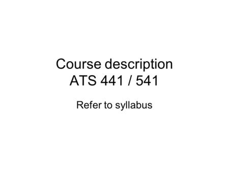 Course description ATS 441 / 541 Refer to syllabus.