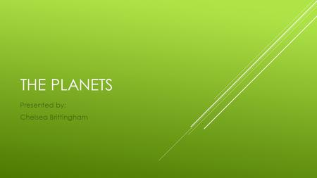 THE PLANETS Presented by: Chelsea Brittingham. MERCURY  Mercury is the closest planet to the Sun and is also the smallest of the eight planets in our.