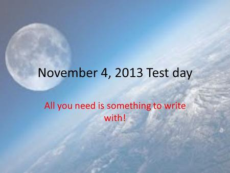 November 4, 2013 Test day All you need is something to write with!