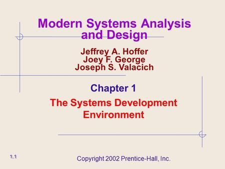 Copyright 2002 Prentice-Hall, Inc. 1.1 Modern Systems Analysis and Design Jeffrey A. Hoffer Joey F. George Joseph S. Valacich Chapter 1 The Systems Development.