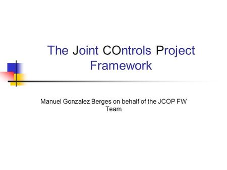 The Joint COntrols Project Framework Manuel Gonzalez Berges on behalf of the JCOP FW Team.