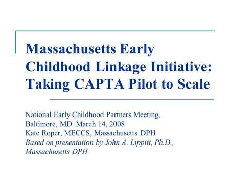 Massachusetts Early Childhood Linkage Initiative: Taking CAPTA Pilot to Scale National Early Childhood Partners Meeting, Baltimore, MD March 14, 2008 Kate.