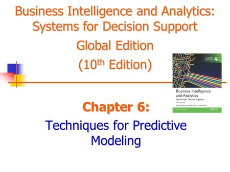 Business Intelligence and Analytics: Systems for Decision Support Global Edition (10 th Edition) Chapter 6: Techniques for Predictive Modeling.