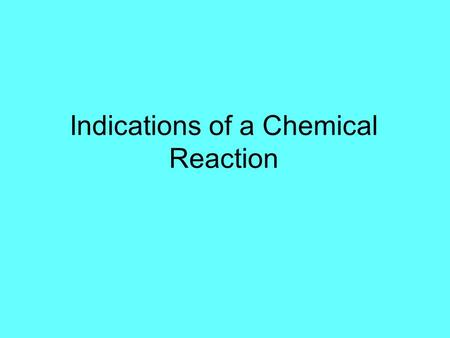 Indications of a Chemical Reaction. What do we look for to determine if a chemical reaction is occurring?